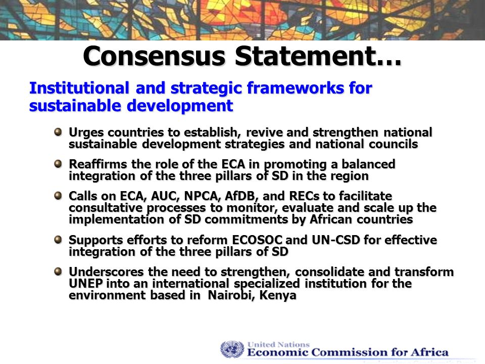 Consensus Statement… Institutional and strategic frameworks for sustainable development Urges countries to establish, revive and strengthen national sustainable development strategies and national councils Reaffirms the role of the ECA in promoting a balanced integration of the three pillars of SD in the region Calls on ECA, AUC, NPCA, AfDB, and RECs to facilitate consultative processes to monitor, evaluate and scale up the implementation of SD commitments by African countries Supports efforts to reform ECOSOC and UN-CSD for effective integration of the three pillars of SD Underscores the need to strengthen, consolidate and transform UNEP into an international specialized institution for the environment based in Nairobi, Kenya