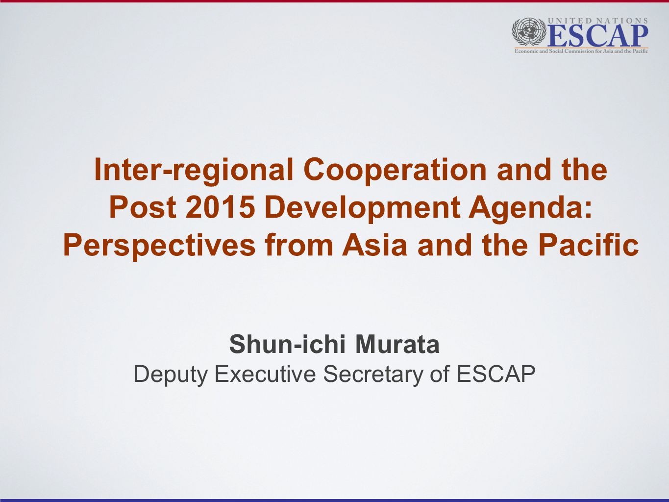 Inter-regional Cooperation and the Post 2015 Development Agenda: Perspectives from Asia and the Pacific Shun-ichi Murata Deputy Executive Secretary of ESCAP
