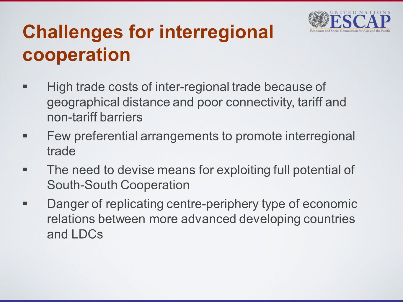 Challenges for interregional cooperation High trade costs of inter-regional trade because of geographical distance and poor connectivity, tariff and non-tariff barriers Few preferential arrangements to promote interregional trade The need to devise means for exploiting full potential of South-South Cooperation Danger of replicating centre-periphery type of economic relations between more advanced developing countries and LDCs