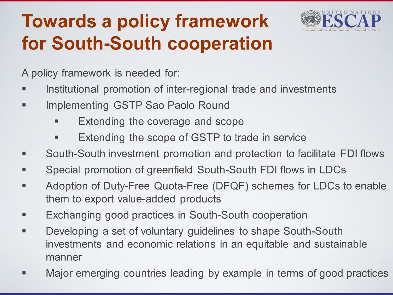 Towards a policy framework for South-South cooperation A policy framework is needed for: Institutional promotion of inter-regional trade and investments Implementing GSTP Sao Paolo Round Extending the coverage and scope Extending the scope of GSTP to trade in service South-South investment promotion and protection to facilitate FDI flows Special promotion of greenfield South-South FDI flows in LDCs Adoption of Duty-Free Quota-Free (DFQF) schemes for LDCs to enable them to export value-added products Exchanging good practices in South-South cooperation Developing a set of voluntary guidelines to shape South-South investments and economic relations in an equitable and sustainable manner Major emerging countries leading by example in terms of good practices