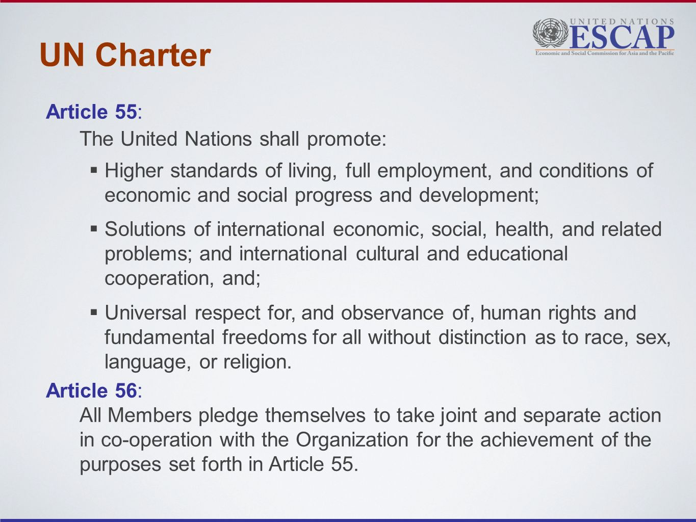 UN Charter Article 55: The United Nations shall promote: Higher standards of living, full employment, and conditions of economic and social progress and development; Solutions of international economic, social, health, and related problems; and international cultural and educational cooperation, and; Universal respect for, and observance of, human rights and fundamental freedoms for all without distinction as to race, sex, language, or religion.