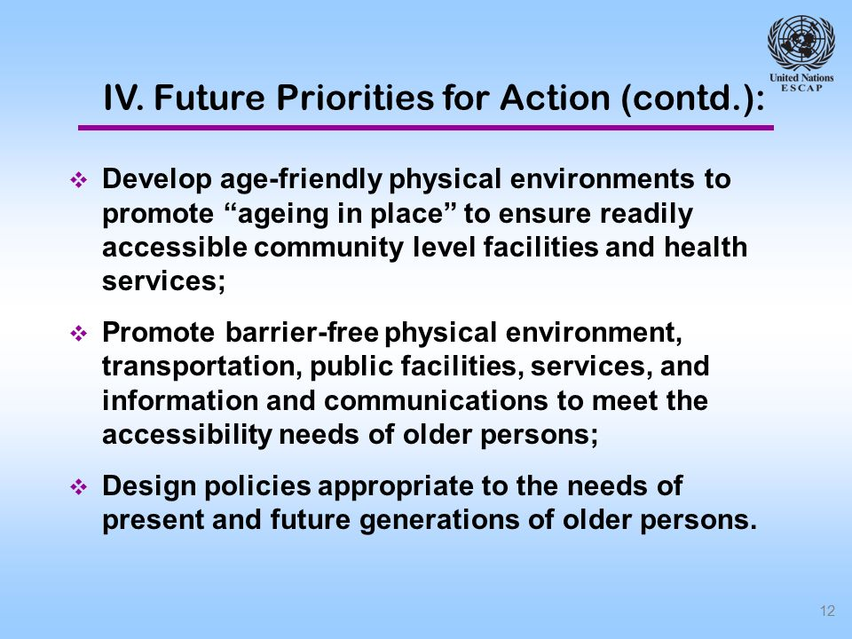 12 Develop age-friendly physical environments to promote ageing in place to ensure readily accessible community level facilities and health services; Promote barrier-free physical environment, transportation, public facilities, services, and information and communications to meet the accessibility needs of older persons; Design policies appropriate to the needs of present and future generations of older persons.