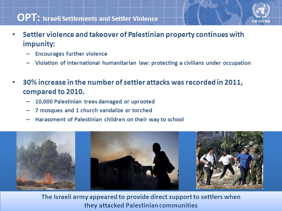 Settler violence and takeover of Palestinian property continues with impunity: – Encourages further violence – Violation of international humanitarian law: protecting a civilians under occupation 30% increase in the number of settler attacks was recorded in 2011, compared to 2010.