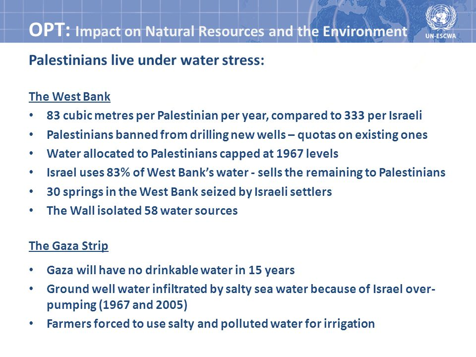 OPT: Impact on Natural Resources and the Environment Palestinians live under water stress: The West Bank 83 cubic metres per Palestinian per year, compared to 333 per Israeli Palestinians banned from drilling new wells – quotas on existing ones Water allocated to Palestinians capped at 1967 levels Israel uses 83% of West Banks water - sells the remaining to Palestinians 30 springs in the West Bank seized by Israeli settlers The Wall isolated 58 water sources The Gaza Strip Gaza will have no drinkable water in 15 years Ground well water infiltrated by salty sea water because of Israel over- pumping (1967 and 2005) Farmers forced to use salty and polluted water for irrigation