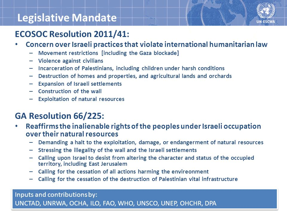 Legislative Mandate ECOSOC Resolution 2011/41: Concern over Israeli practices that violate international humanitarian law – Movement restrictions [including the Gaza blockade] – Violence against civilians – Incarceration of Palestinians, including children under harsh conditions – Destruction of homes and properties, and agricultural lands and orchards – Expansion of Israeli settlements – Construction of the wall – Exploitation of natural resources GA Resolution 66/225: Reaffirms the inalienable rights of the peoples under Israeli occupation over their natural resources – Demanding a halt to the exploitation, damage, or endangerment of natural resources – Stressing the illegality of the wall and the Israeli settlements – Calling upon Israel to desist from altering the character and status of the occupied territory, including East Jerusalem – Calling for the cessation of all actions harming the envireonment – Calling for the cessation of the destruction of Palestinian vital infrastructure Inputs and contributions by: UNCTAD, UNRWA, OCHA, ILO, FAO, WHO, UNSCO, UNEP, OHCHR, DPA Inputs and contributions by: UNCTAD, UNRWA, OCHA, ILO, FAO, WHO, UNSCO, UNEP, OHCHR, DPA