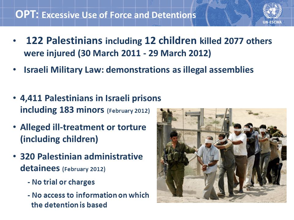 OPT: Excessive Use of Force and Detentions 122 Palestinians including 12 children killed 2077 others were injured (30 March 2011 - 29 March 2012) Israeli Military Law: demonstrations as illegal assemblies 4,411 Palestinians in Israeli prisons including 183 minors (February 2012) Alleged ill-treatment or torture (including children) 320 Palestinian administrative detainees (February 2012) - No trial or charges - No access to information on which the detention is based