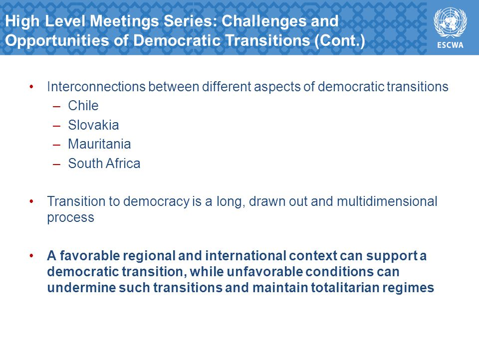 Interconnections between different aspects of democratic transitions –Chile –Slovakia –Mauritania –South Africa Transition to democracy is a long, drawn out and multidimensional process A favorable regional and international context can support a democratic transition, while unfavorable conditions can undermine such transitions and maintain totalitarian regimes High Level Meetings Series: Challenges and Opportunities of Democratic Transitions (Cont.)