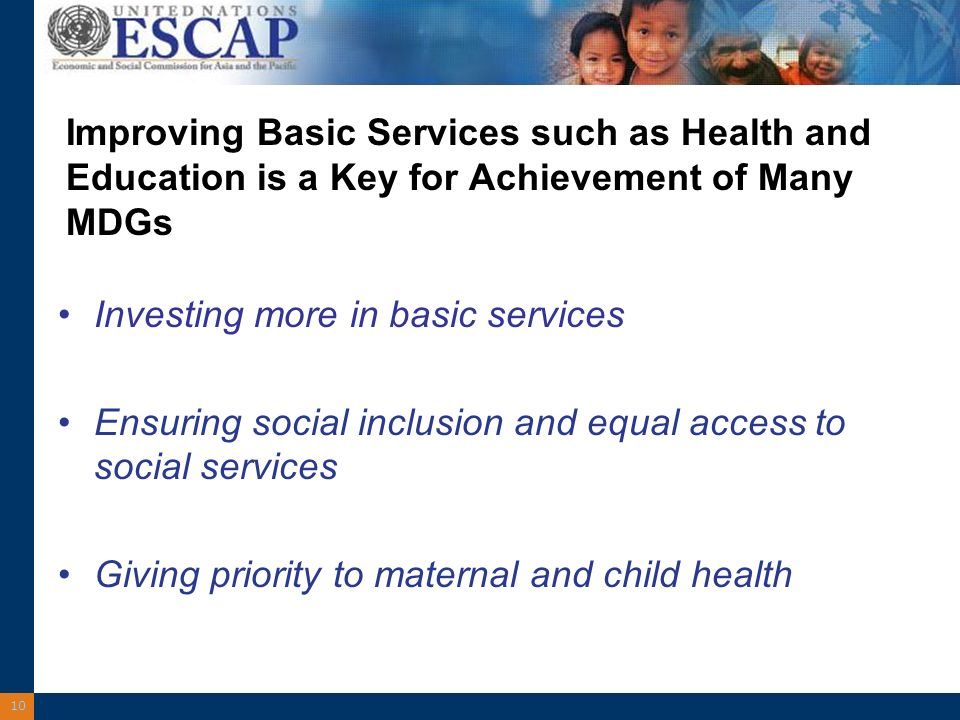 10 Improving Basic Services such as Health and Education is a Key for Achievement of Many MDGs Investing more in basic services Ensuring social inclusion and equal access to social services Giving priority to maternal and child health