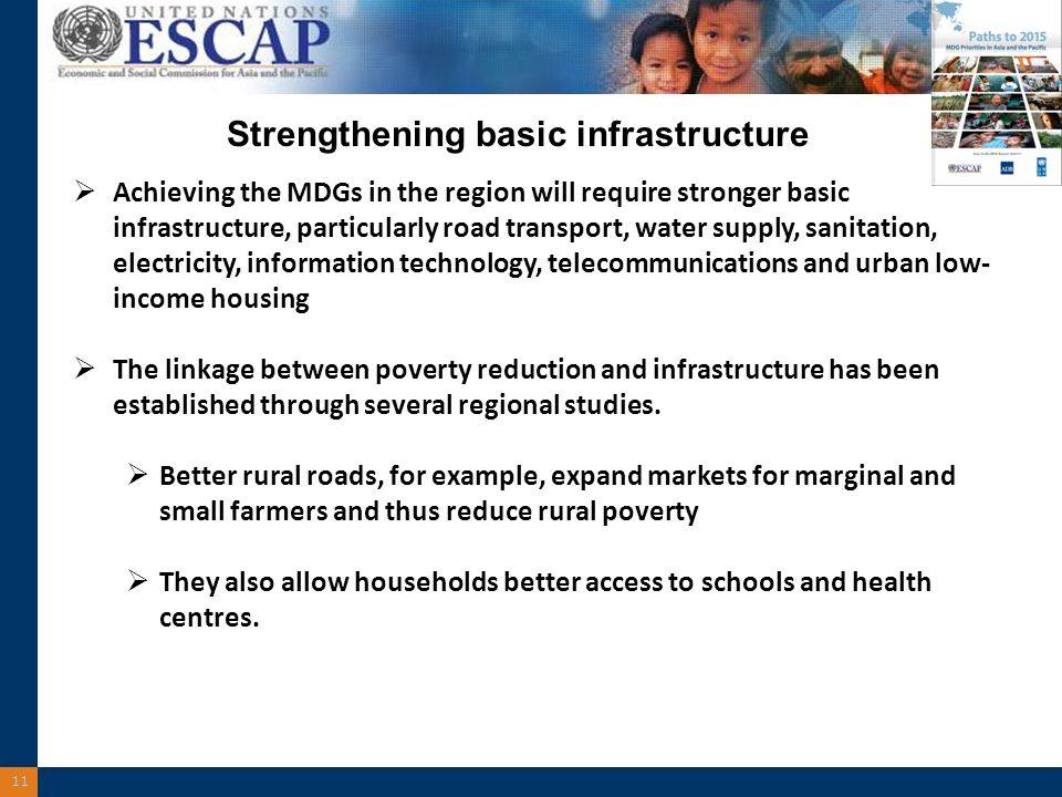 11 Strengthening basic infrastructure Achieving the MDGs in the region will require stronger basic infrastructure, particularly road transport, water supply, sanitation, electricity, information technology, telecommunications and urban low- income housing The linkage between poverty reduction and infrastructure has been established through several regional studies.