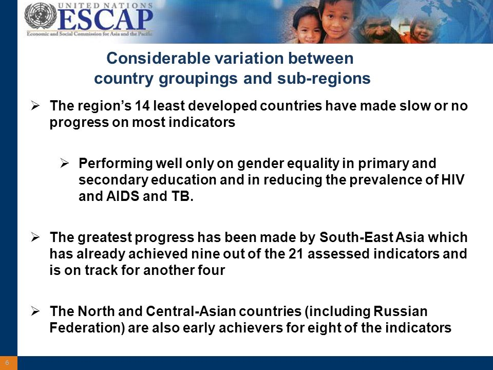 6 Considerable variation between country groupings and sub-regions The regions 14 least developed countries have made slow or no progress on most indicators Performing well only on gender equality in primary and secondary education and in reducing the prevalence of HIV and AIDS and TB.