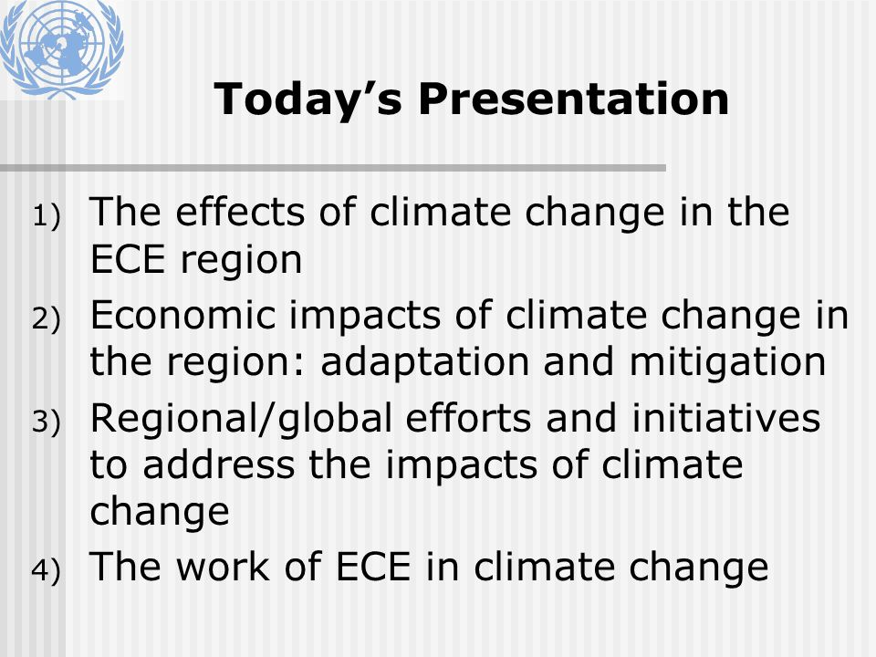 Todays Presentation 1) The effects of climate change in the ECE region 2) Economic impacts of climate change in the region: adaptation and mitigation 3) Regional/global efforts and initiatives to address the impacts of climate change 4) The work of ECE in climate change