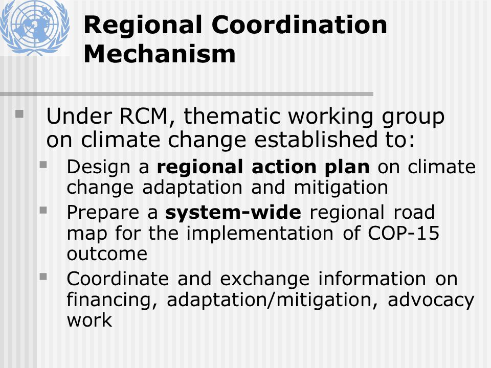 Regional Coordination Mechanism Under RCM, thematic working group on climate change established to: Design a regional action plan on climate change adaptation and mitigation Prepare a system-wide regional road map for the implementation of COP-15 outcome Coordinate and exchange information on financing, adaptation/mitigation, advocacy work