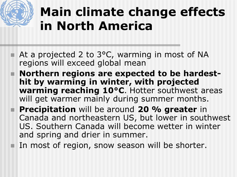 Main climate change effects in North America At a projected 2 to 3°C, warming in most of NA regions will exceed global mean Northern regions are expected to be hardest- hit by warming in winter, with projected warming reaching 10°C.