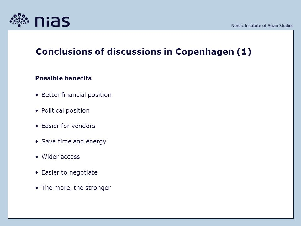 Conclusions of discussions in Copenhagen (1) Possible benefits Better financial position Political position Easier for vendors Save time and energy Wider access Easier to negotiate The more, the stronger