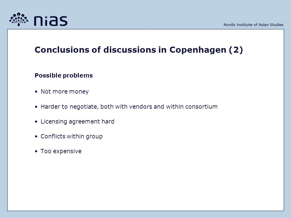 Conclusions of discussions in Copenhagen (2) Possible problems Not more money Harder to negotiate, both with vendors and within consortium Licensing agreement hard Conflicts within group Too expensive