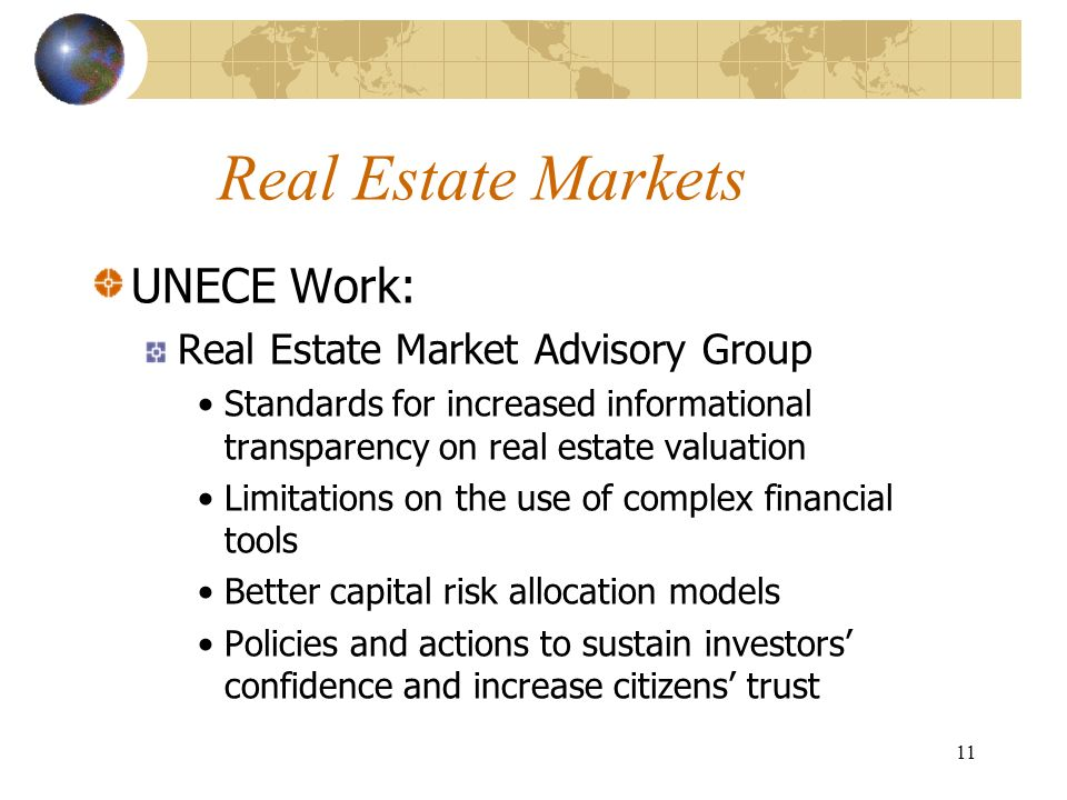 11 Real Estate Markets UNECE Work: Real Estate Market Advisory Group Standards for increased informational transparency on real estate valuation Limitations on the use of complex financial tools Better capital risk allocation models Policies and actions to sustain investors confidence and increase citizens trust