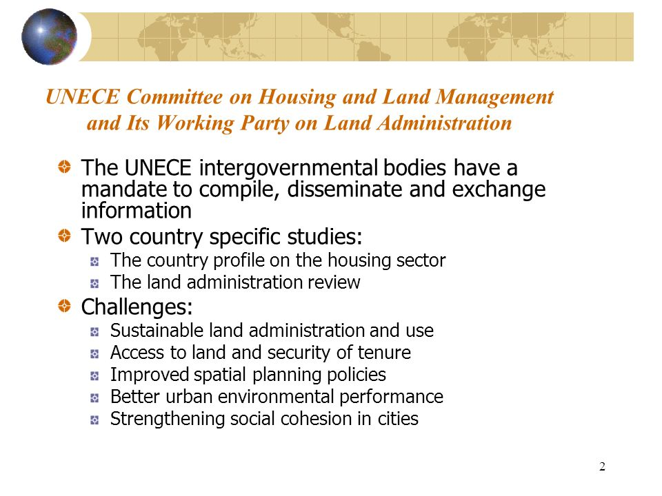 2 UNECE Committee on Housing and Land Management and Its Working Party on Land Administration The UNECE intergovernmental bodies have a mandate to compile, disseminate and exchange information Two country specific studies: The country profile on the housing sector The land administration review Challenges: Sustainable land administration and use Access to land and security of tenure Improved spatial planning policies Better urban environmental performance Strengthening social cohesion in cities