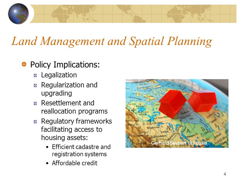 4 Land Management and Spatial Planning Policy Implications: Legalization Regularization and upgrading Resettlement and reallocation programs Regulatory frameworks facilitating access to housing assets: Efficient cadastre and registration systems Affordable credit Andy Dean @ Fotolia Gerhard Seybert @ Fotolia
