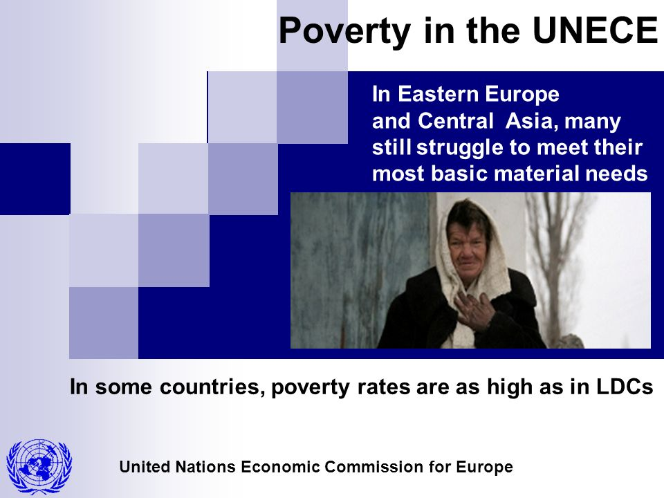 United Nations Economic Commission for Europe Poverty in the UNECE In Eastern Europe and Central Asia, many still struggle to meet their most basic material needs In some countries, poverty rates are as high as in LDCs