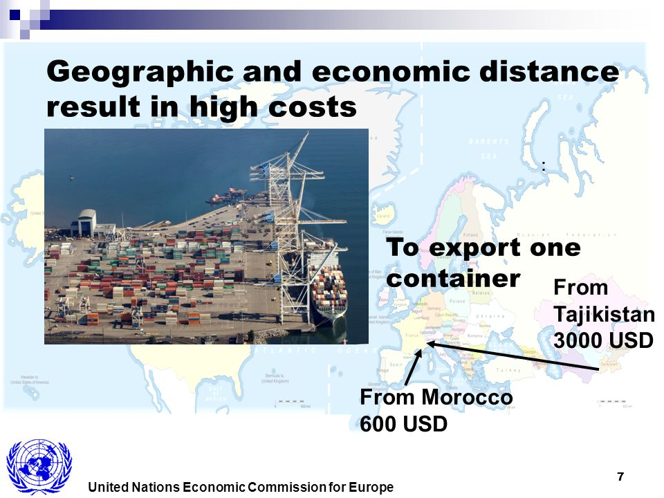 7 United Nations Economic Commission for Europe From Tajikistan 3000 USD To export one container From Morocco 600 USD Geographic and economic distance result in high costs :