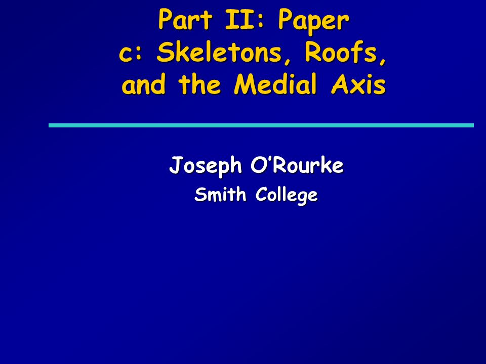 Part II: Paper c: Skeletons, Roofs, and the Medial Axis Joseph ORourke Smith College