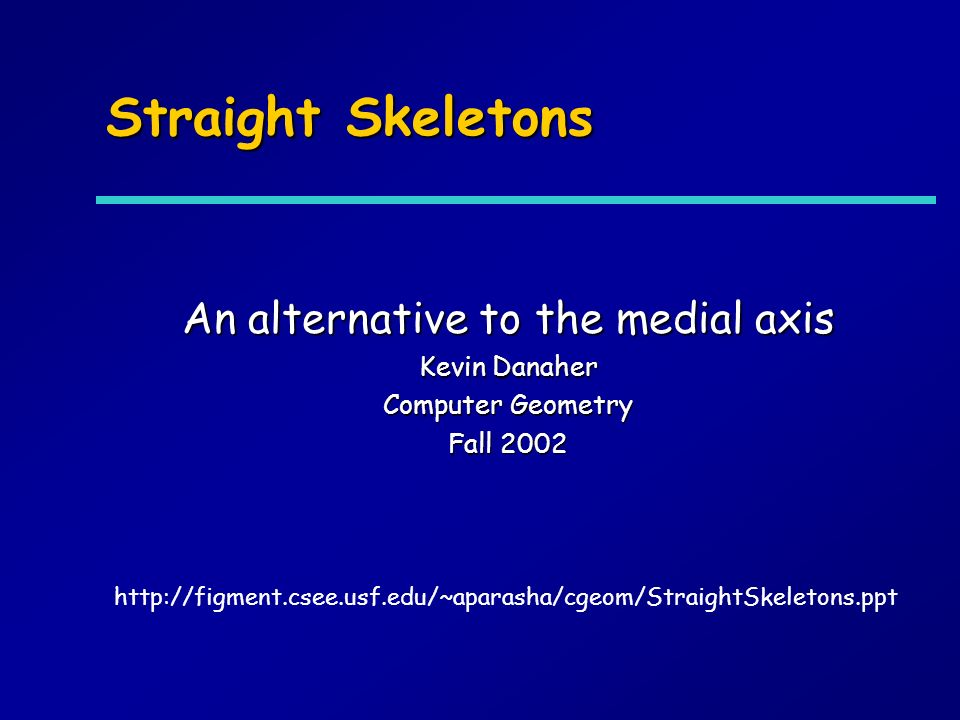 Straight Skeletons An alternative to the medial axis Kevin Danaher Computer Geometry Fall 2002 http://figment.csee.usf.edu/~aparasha/cgeom/StraightSkeletons.ppt