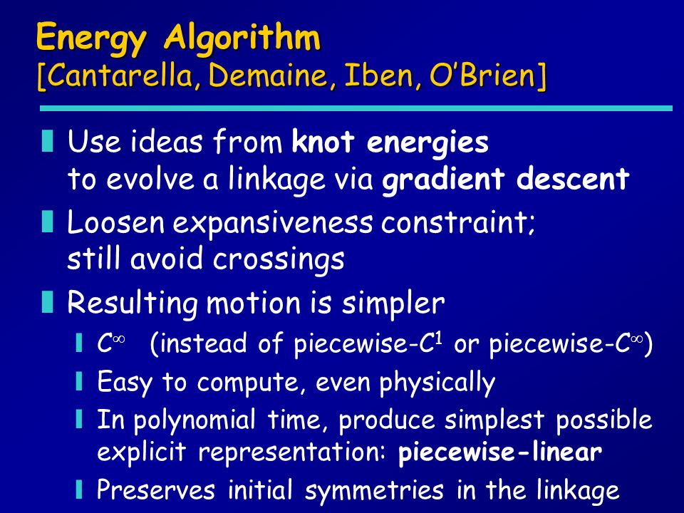 Energy Algorithm [Cantarella, Demaine, Iben, OBrien] zUse ideas from knot energies to evolve a linkage via gradient descent zLoosen expansiveness constraint; still avoid crossings zResulting motion is simpler yC (instead of piecewise-C 1 or piecewise-C ) yEasy to compute, even physically yIn polynomial time, produce simplest possible explicit representation: piecewise-linear yPreserves initial symmetries in the linkage