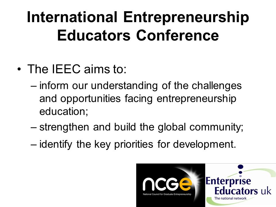 International Entrepreneurship Educators Conference The IEEC aims to: –inform our understanding of the challenges and opportunities facing entrepreneurship education; –strengthen and build the global community; –identify the key priorities for development.