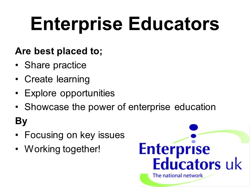 Enterprise Educators Are best placed to; Share practice Create learning Explore opportunities Showcase the power of enterprise education By Focusing on key issues Working together!