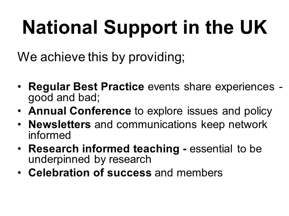 National Support in the UK We achieve this by providing; Regular Best Practice events share experiences - good and bad; Annual Conference to explore issues and policy Newsletters and communications keep network informed Research informed teaching - essential to be underpinned by research Celebration of success and members