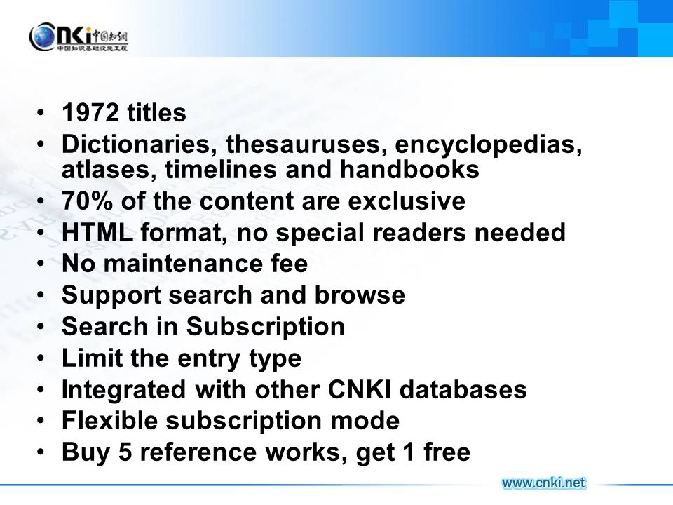1972 titles Dictionaries, thesauruses, encyclopedias, atlases, timelines and handbooks 70% of the content are exclusive HTML format, no special readers needed No maintenance fee Support search and browse Search in Subscription Limit the entry type Integrated with other CNKI databases Flexible subscription mode Buy 5 reference works, get 1 free