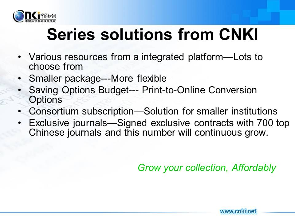 Series solutions from CNKI Various resources from a integrated platformLots to choose from Smaller package---More flexible Saving Options Budget--- Print-to-Online Conversion Options Consortium subscriptionSolution for smaller institutions Exclusive journalsSigned exclusive contracts with 700 top Chinese journals and this number will continuous grow.