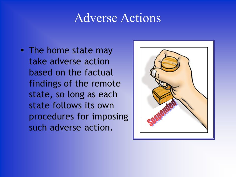 The home state may take adverse action based on the factual findings of the remote state, so long as each state follows its own procedures for imposing such adverse action.