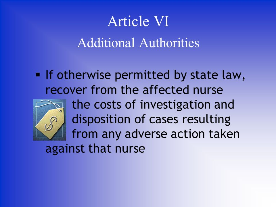 If otherwise permitted by state law, recover from the affected nurse the costs of investigation and disposition of cases resulting from any adverse action taken against that nurse Additional Authorities Article VI