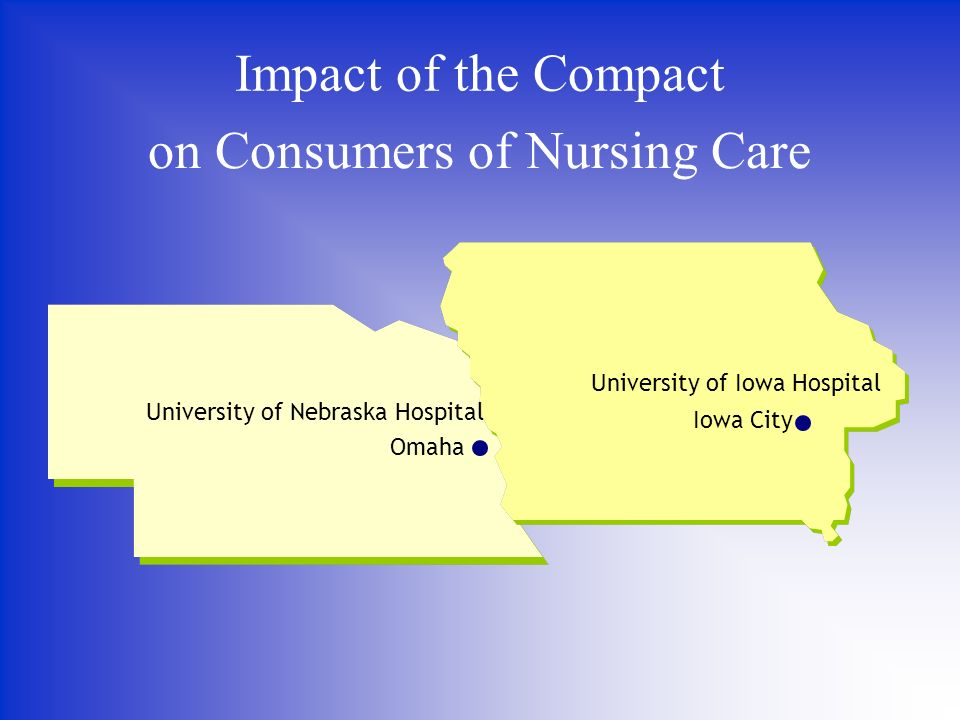Impact of the Compact on Consumers of Nursing Care University of Nebraska Hospital Omaha University of Iowa Hospital Iowa City