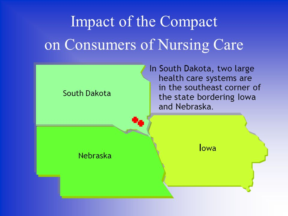 on Consumers of Nursing Care Impact of the Compact In South Dakota, two large health care systems are in the southeast corner of the state bordering Iowa and Nebraska.