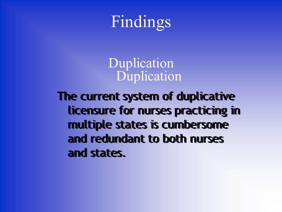 Duplication Findings The current system of duplicative licensure for nurses practicing in multiple states is cumbersome and redundant to both nurses and states.