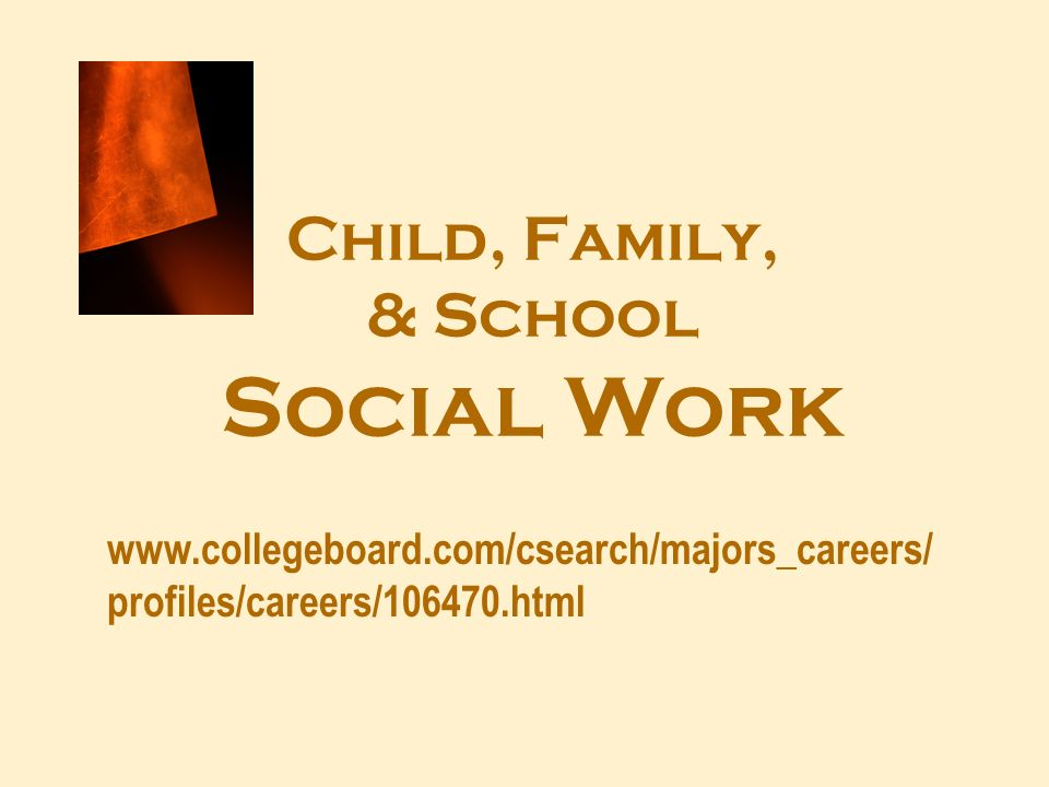 Child, Family, & School Social Work www.collegeboard.com/csearch/majors_careers/ profiles/careers/106470.html