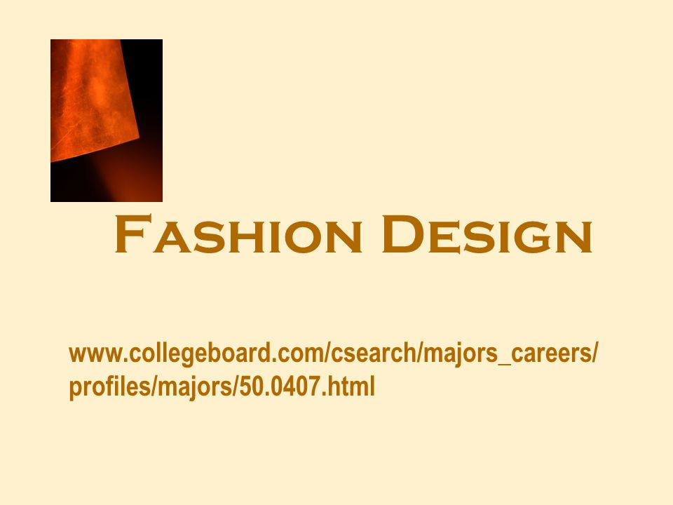 Fashion Design www.collegeboard.com/csearch/majors_careers/ profiles/majors/50.0407.html