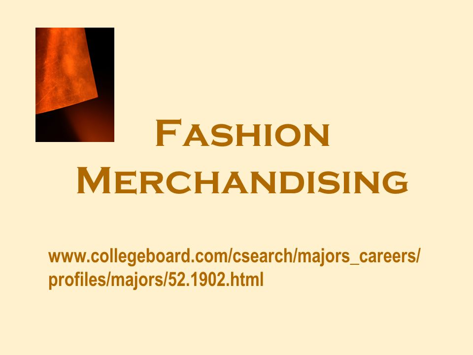 Fashion Merchandising www.collegeboard.com/csearch/majors_careers/ profiles/majors/52.1902.html