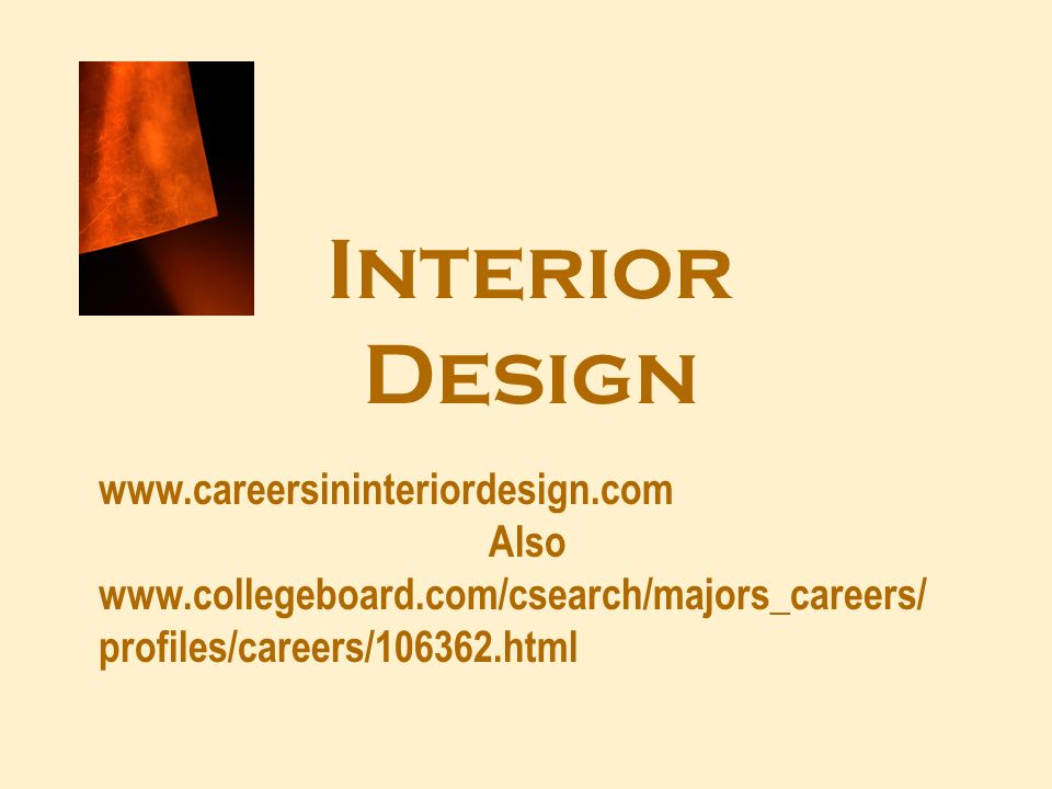 Interior Design www.careersininteriordesign.com Also www.collegeboard.com/csearch/majors_careers/ profiles/careers/106362.html