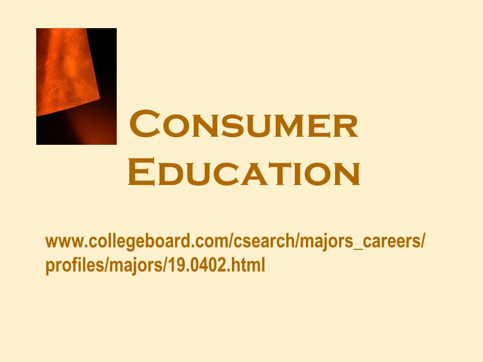 Consumer Education www.collegeboard.com/csearch/majors_careers/ profiles/majors/19.0402.html
