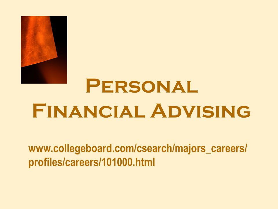 Personal Financial Advising www.collegeboard.com/csearch/majors_careers/ profiles/careers/101000.html