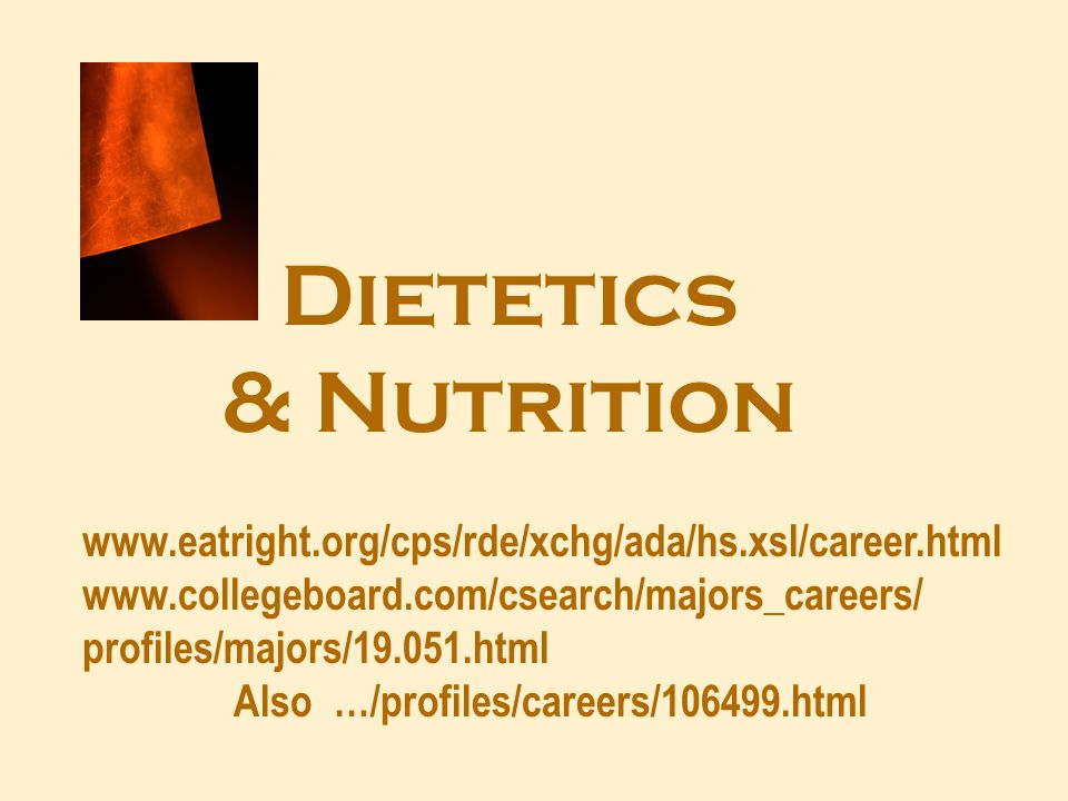 Dietetics & Nutrition www.eatright.org/cps/rde/xchg/ada/hs.xsl/career.html www.collegeboard.com/csearch/majors_careers/ profiles/majors/19.051.html Also …/profiles/careers/106499.html