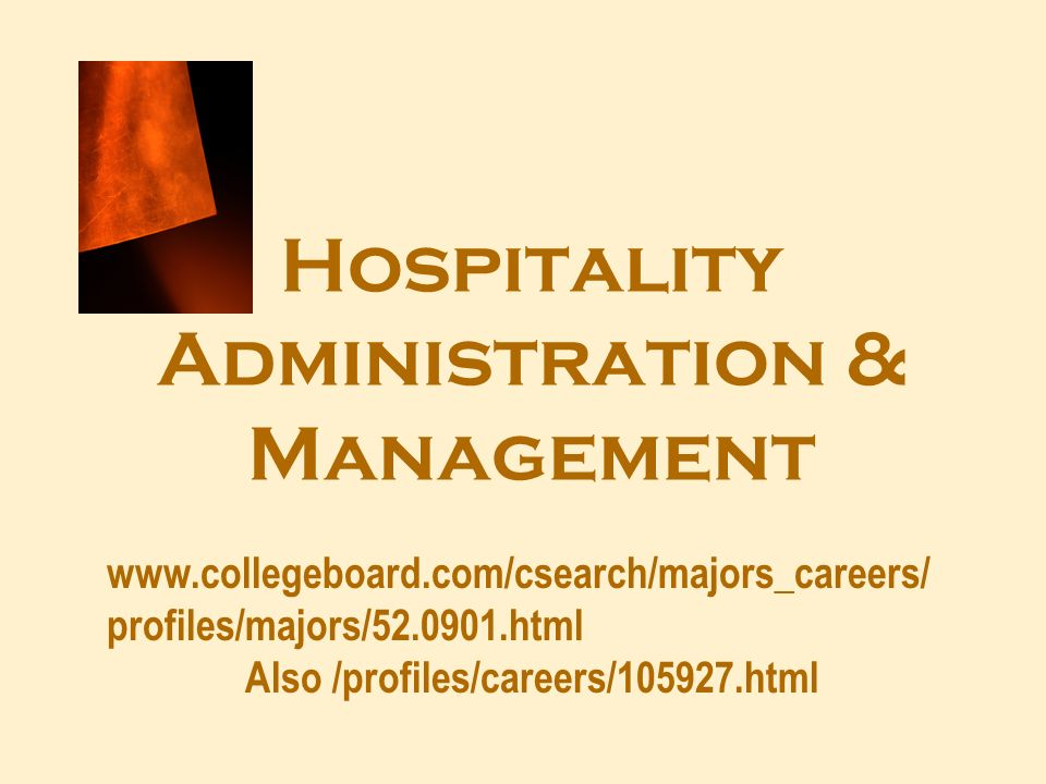 Hospitality Administration & Management www.collegeboard.com/csearch/majors_careers/ profiles/majors/52.0901.html Also /profiles/careers/105927.html