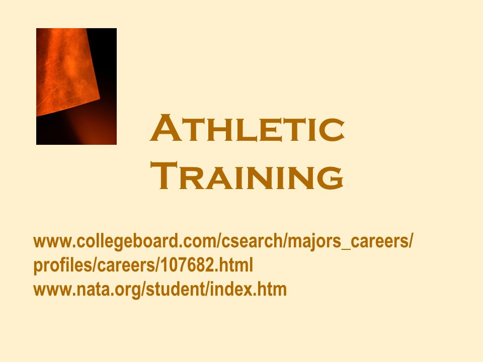 Athletic Training www.collegeboard.com/csearch/majors_careers/ profiles/careers/107682.html www.nata.org/student/index.htm