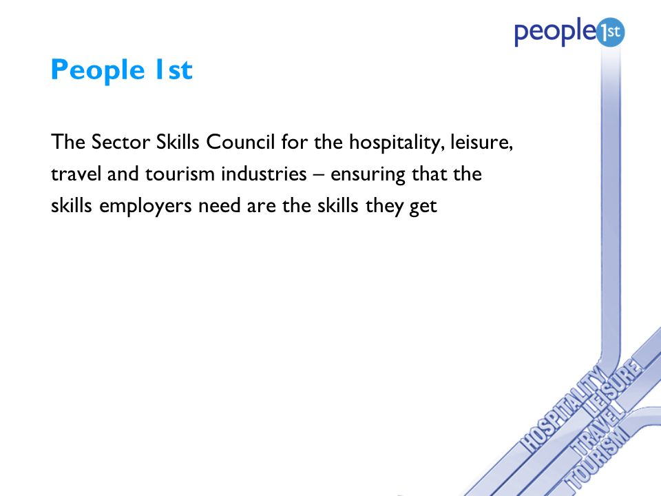 People 1st The Sector Skills Council for the hospitality, leisure, travel and tourism industries – ensuring that the skills employers need are the skills they get