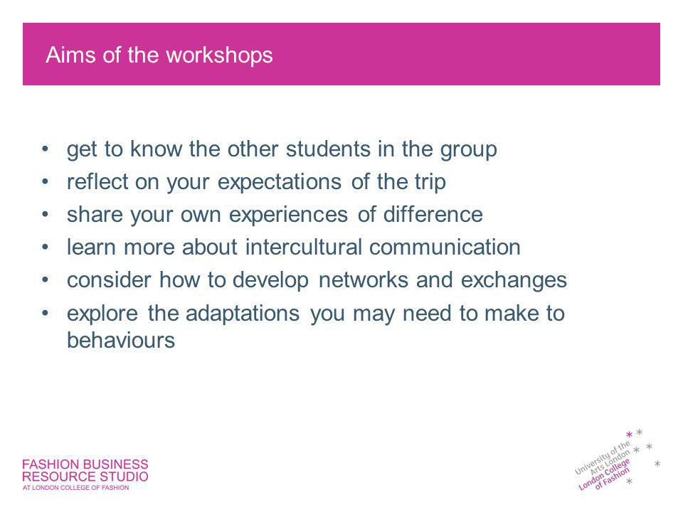 Aims of the workshops get to know the other students in the group reflect on your expectations of the trip share your own experiences of difference learn more about intercultural communication consider how to develop networks and exchanges explore the adaptations you may need to make to behaviours