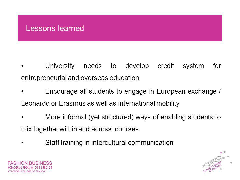 Lessons learned University needs to develop credit system for entrepreneurial and overseas education Encourage all students to engage in European exchange / Leonardo or Erasmus as well as international mobility More informal (yet structured) ways of enabling students to mix together within and across courses Staff training in intercultural communication