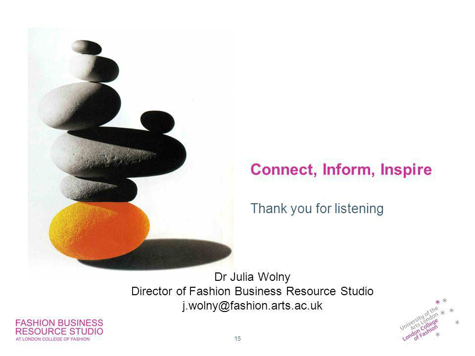 15 Connect, Inform, Inspire Thank you for listening Dr Julia Wolny Director of Fashion Business Resource Studio